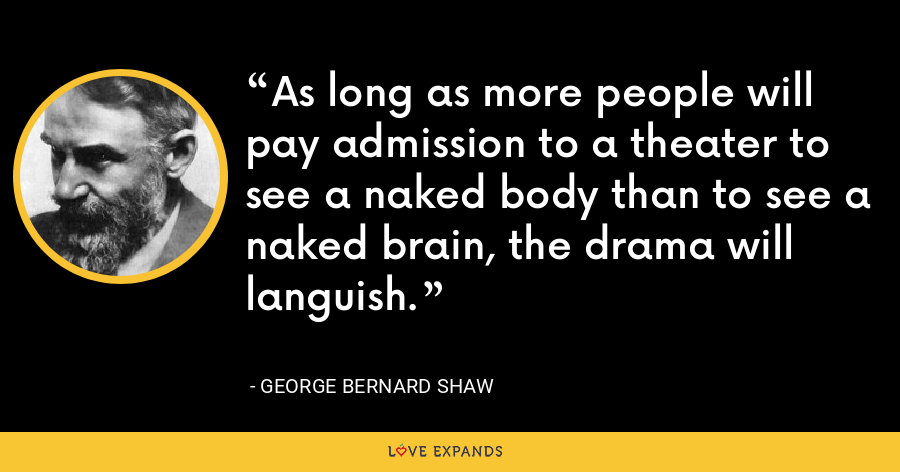 As long as more people will pay admission to a theater to see a naked body than to see a naked brain, the drama will languish. - George Bernard Shaw
