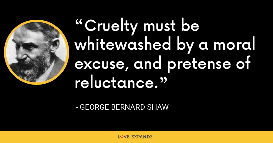 Cruelty must be whitewashed by a moral excuse, and pretense of reluctance. - George Bernard Shaw