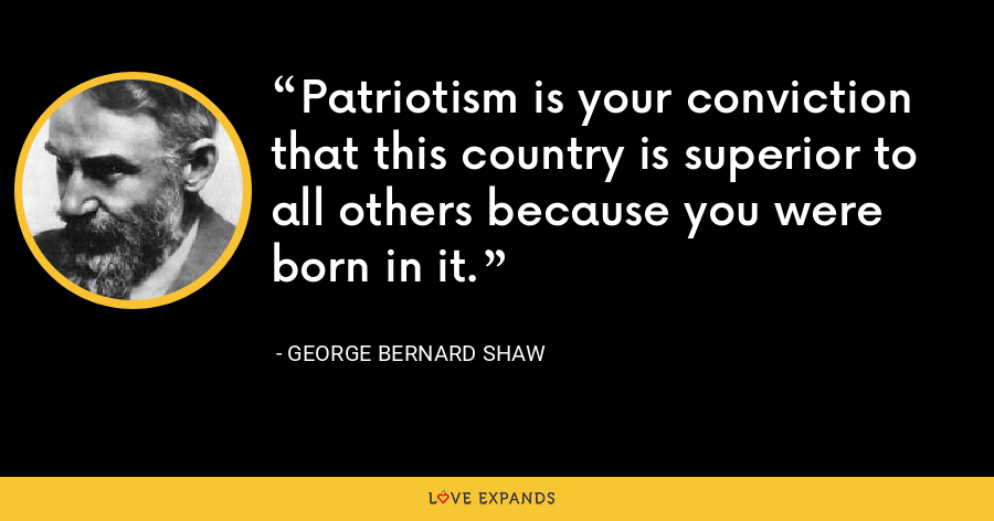 Patriotism is your conviction that this country is superior to all others because you were born in it. - George Bernard Shaw