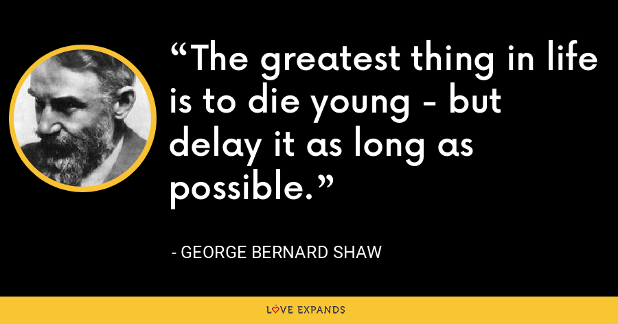 The greatest thing in life is to die young - but delay it as long as possible. - George Bernard Shaw