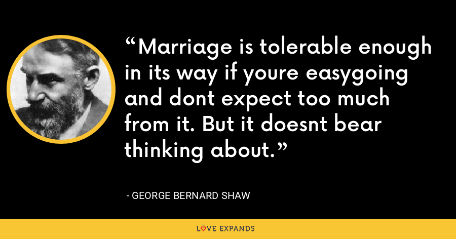 Marriage is tolerable enough in its way if youre easygoing and dont expect too much from it. But it doesnt bear thinking about. - George Bernard Shaw