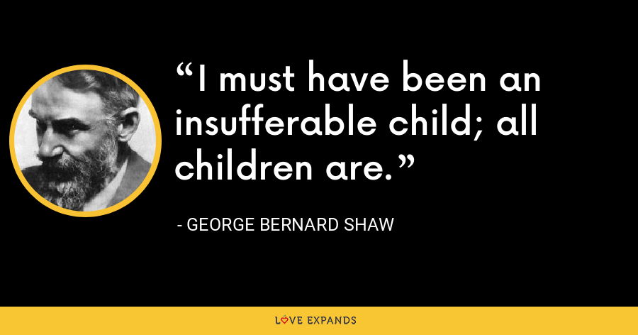 I must have been an insufferable child; all children are. - George Bernard Shaw
