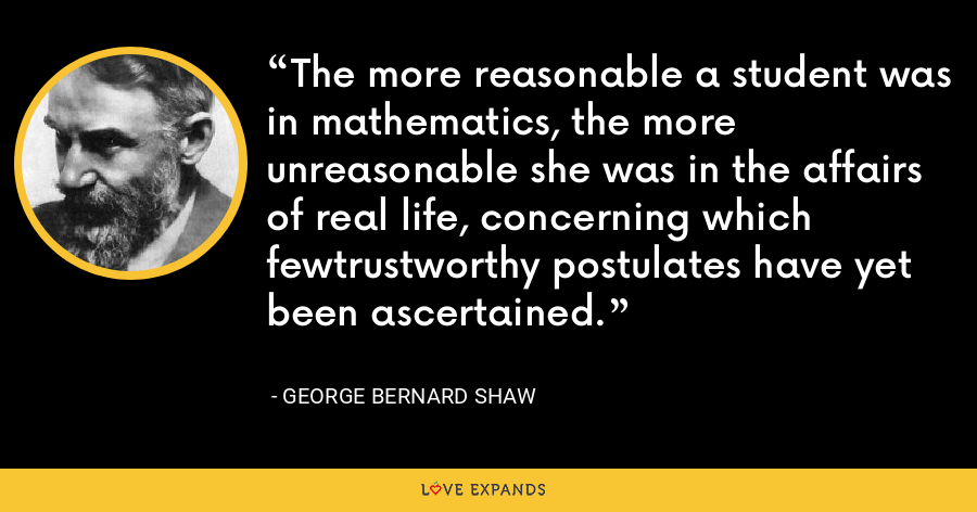 The more reasonable a student was in mathematics, the more unreasonable she was in the affairs of real life, concerning which fewtrustworthy postulates have yet been ascertained. - George Bernard Shaw