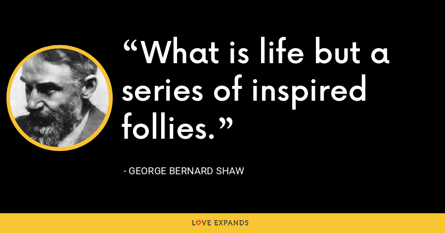 What is life but a series of inspired follies. - George Bernard Shaw