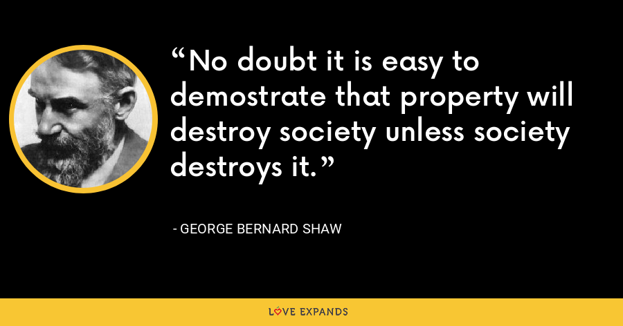 No doubt it is easy to demostrate that property will destroy society unless society destroys it. - George Bernard Shaw