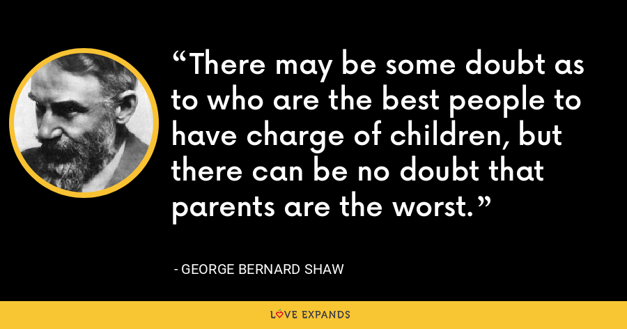 There may be some doubt as to who are the best people to have charge of children, but there can be no doubt that parents are the worst. - George Bernard Shaw