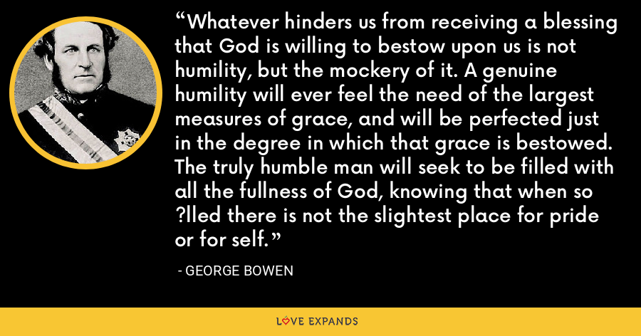 Whatever hinders us from receiving a blessing that God is willing to bestow upon us is not humility, but the mockery of it. A genuine humility will ever feel the need of the largest measures of grace, and will be perfected just in the degree in which that grace is bestowed. The truly humble man will seek to be filled with all the fullness of God, knowing that when so ?lled there is not the slightest place for pride or for self. - George Bowen