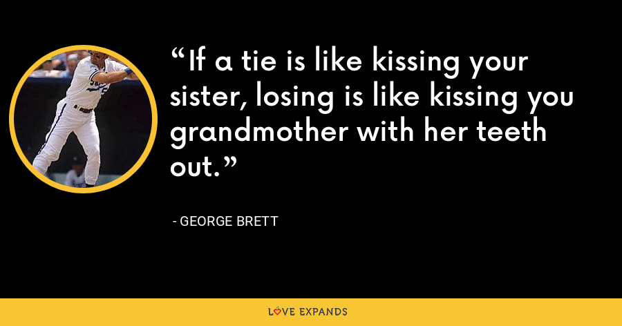If a tie is like kissing your sister, losing is like kissing you grandmother with her teeth out. - George Brett