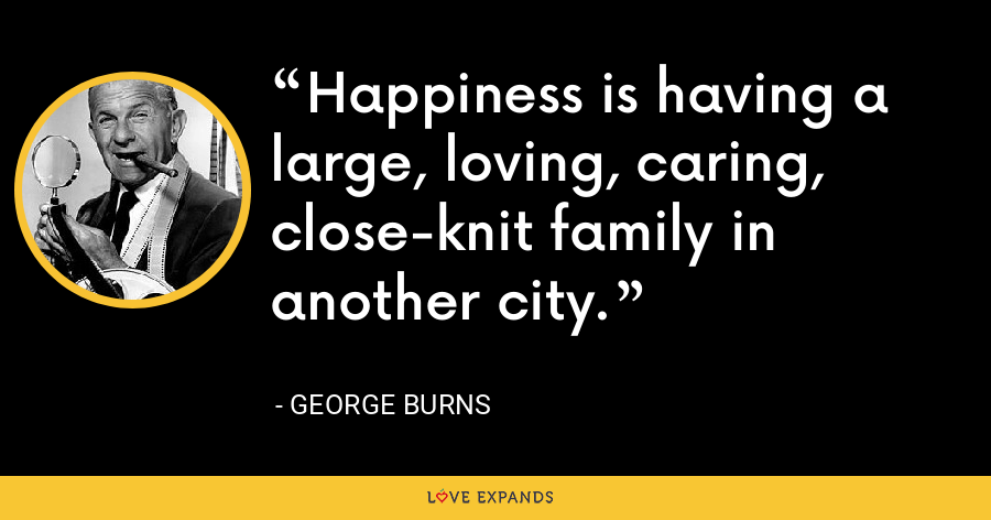 Happiness is having a large, loving, caring, close-knit family in another city. - George Burns