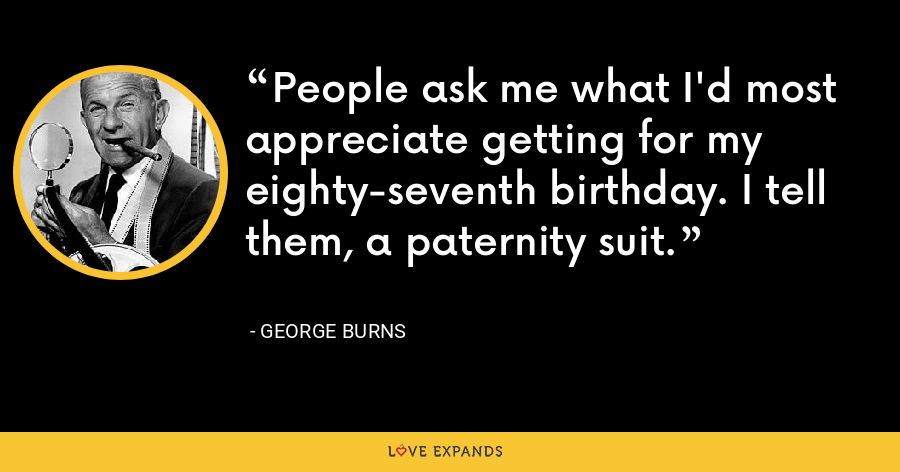 People ask me what I'd most appreciate getting for my eighty-seventh birthday. I tell them, a paternity suit. - George Burns