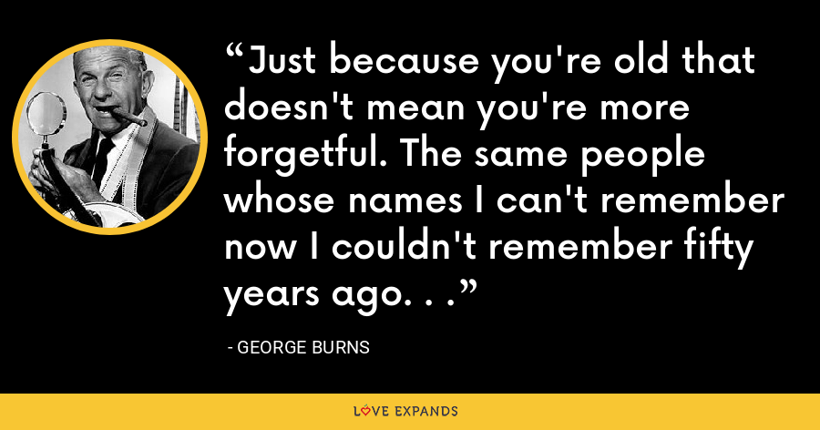 Just because you're old that doesn't mean you're more forgetful. The same people whose names I can't remember now I couldn't remember fifty years ago. . . - George Burns