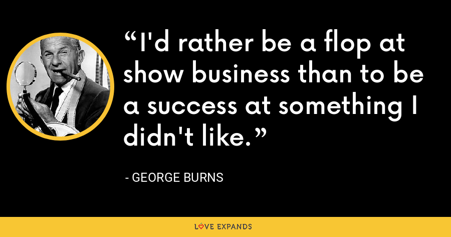 I'd rather be a flop at show business than to be a success at something I didn't like. - George Burns