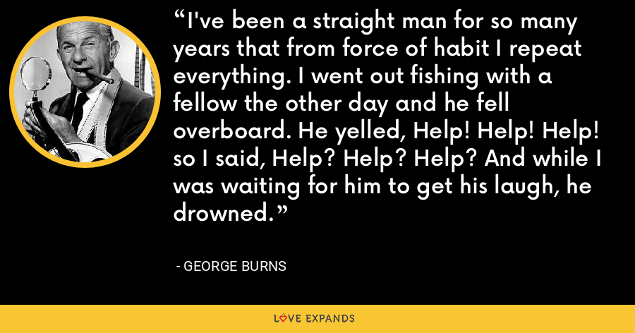 I've been a straight man for so many years that from force of habit I repeat everything. I went out fishing with a fellow the other day and he fell overboard. He yelled, Help! Help! Help! so I said, Help? Help? Help? And while I was waiting for him to get his laugh, he drowned. - George Burns