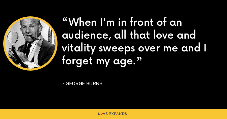 When I'm in front of an audience, all that love and vitality sweeps over me and I forget my age. - George Burns