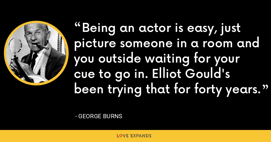 Being an actor is easy, just picture someone in a room and you outside waiting for your cue to go in. Elliot Gould's been trying that for forty years. - George Burns