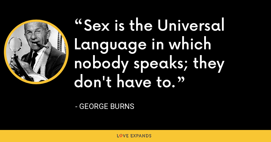 Sex is the Universal Language in which nobody speaks; they don't have to. - George Burns