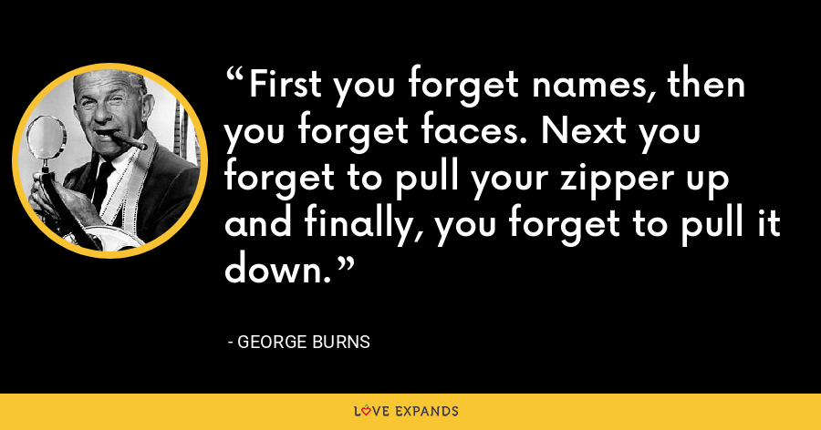 First you forget names, then you forget faces. Next you forget to pull your zipper up and finally, you forget to pull it down. - George Burns