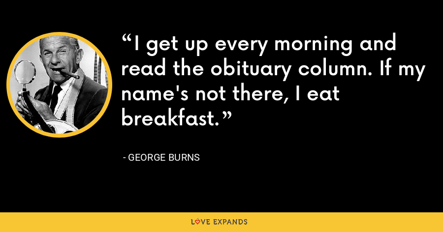 I get up every morning and read the obituary column. If my name's not there, I eat breakfast. - George Burns