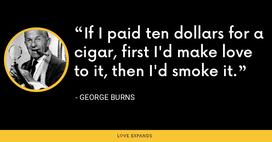 If I paid ten dollars for a cigar, first I'd make love to it, then I'd smoke it. - George Burns