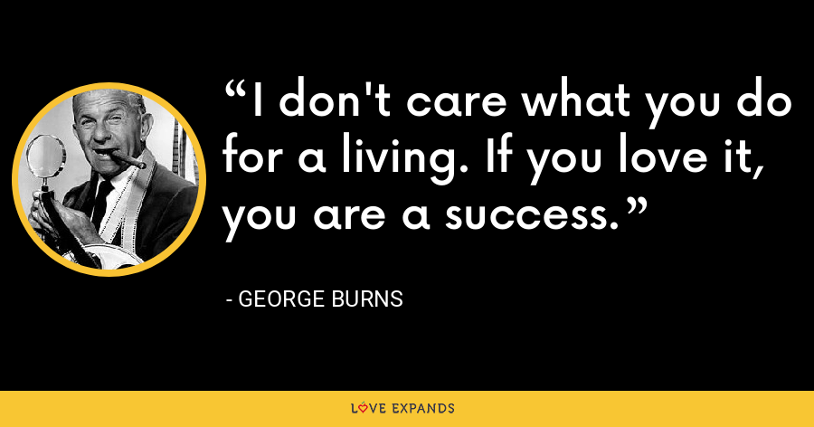 I don't care what you do for a living. If you love it, you are a success. - George Burns