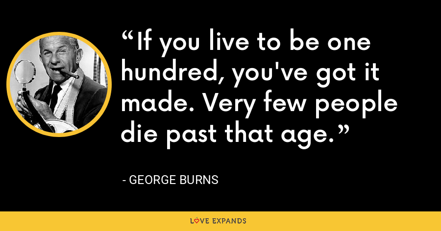If you live to be one hundred, you've got it made. Very few people die past that age. - George Burns