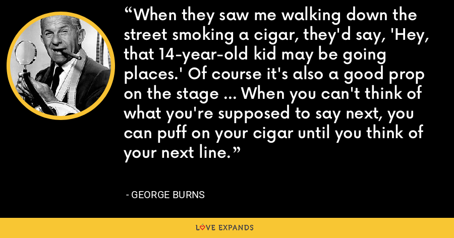 When they saw me walking down the street smoking a cigar, they'd say, 'Hey, that 14-year-old kid may be going places.' Of course it's also a good prop on the stage ... When you can't think of what you're supposed to say next, you can puff on your cigar until you think of your next line. - George Burns