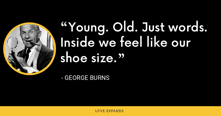 Young. Old. Just words.  Inside we feel like our shoe size. - George Burns