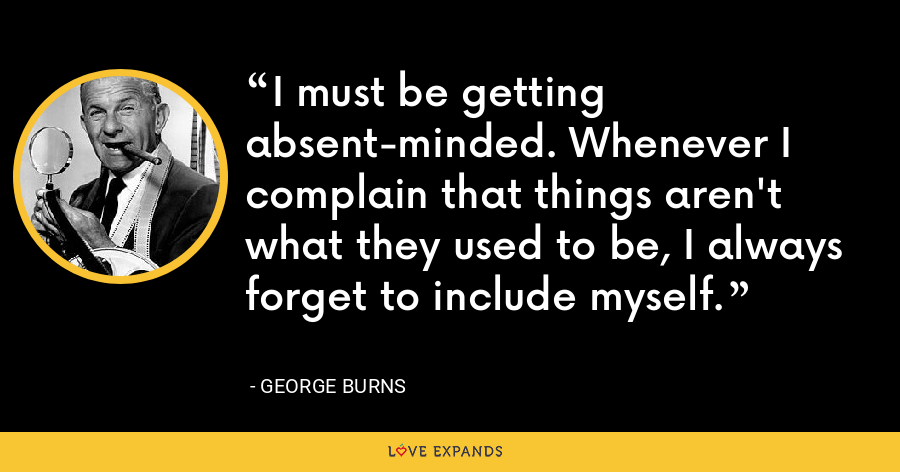 I must be getting absent-minded. Whenever I complain that things aren't what they used to be, I always forget to include myself. - George Burns