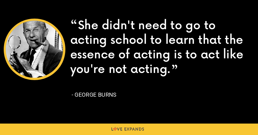 She didn't need to go to acting school to learn that the essence of acting is to act like you're not acting. - George Burns