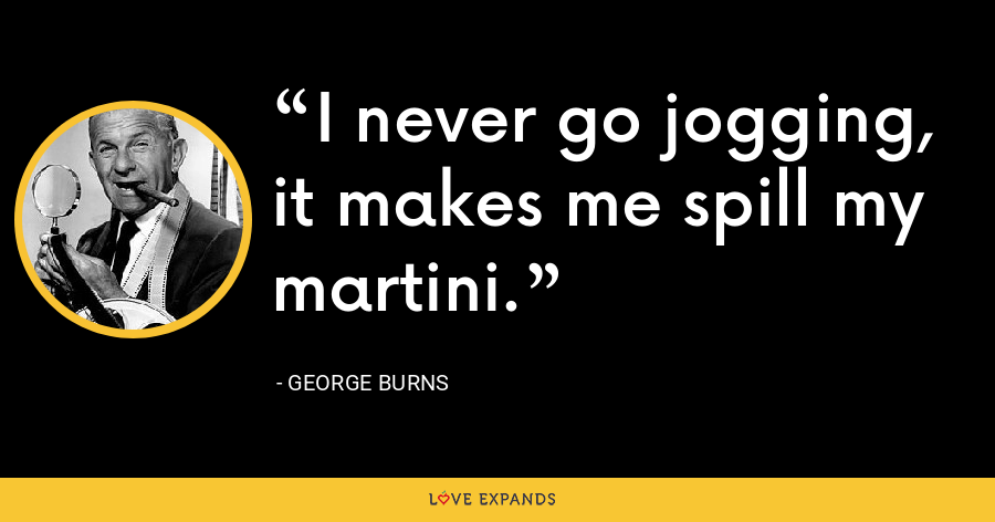 I never go jogging, it makes me spill my martini. - George Burns
