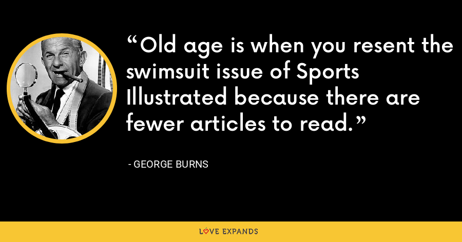 Old age is when you resent the swimsuit issue of Sports Illustrated because there are fewer articles to read. - George Burns