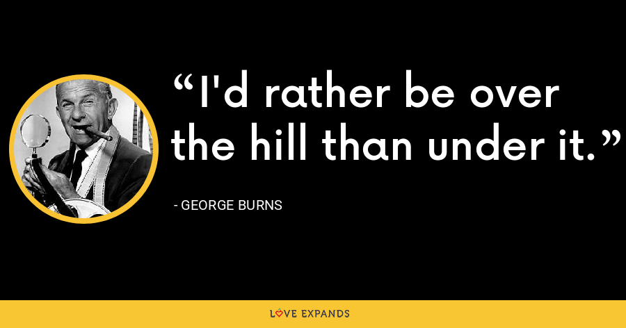 I'd rather be over the hill than under it. - George Burns