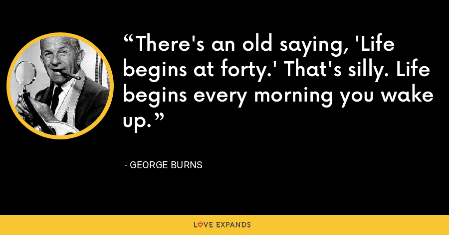 There's an old saying, 'Life begins at forty.' That's silly. Life begins every morning you wake up. - George Burns