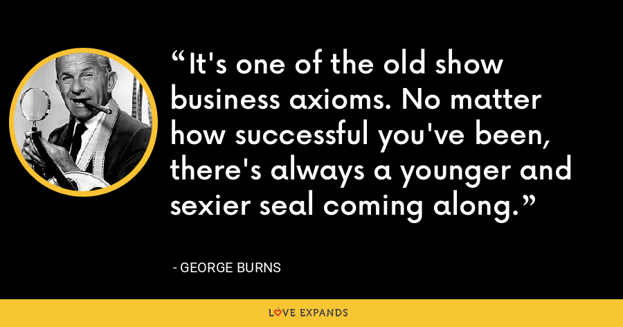 It's one of the old show business axioms. No matter how successful you've been, there's always a younger and sexier seal coming along. - George Burns