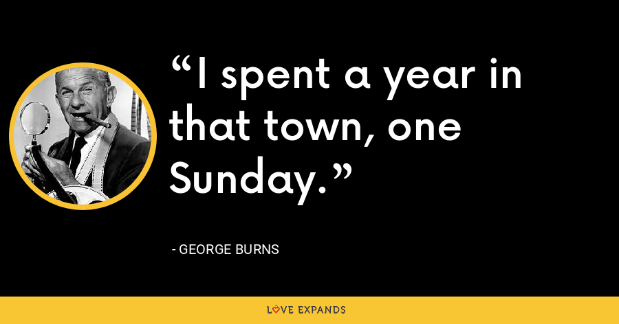 I spent a year in that town, one Sunday. - George Burns