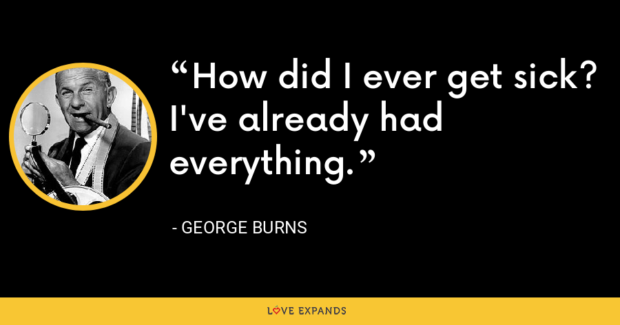 How did I ever get sick? I've already had everything. - George Burns