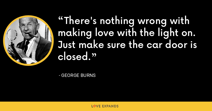There's nothing wrong with making love with the light on. Just make sure the car door is closed. - George Burns