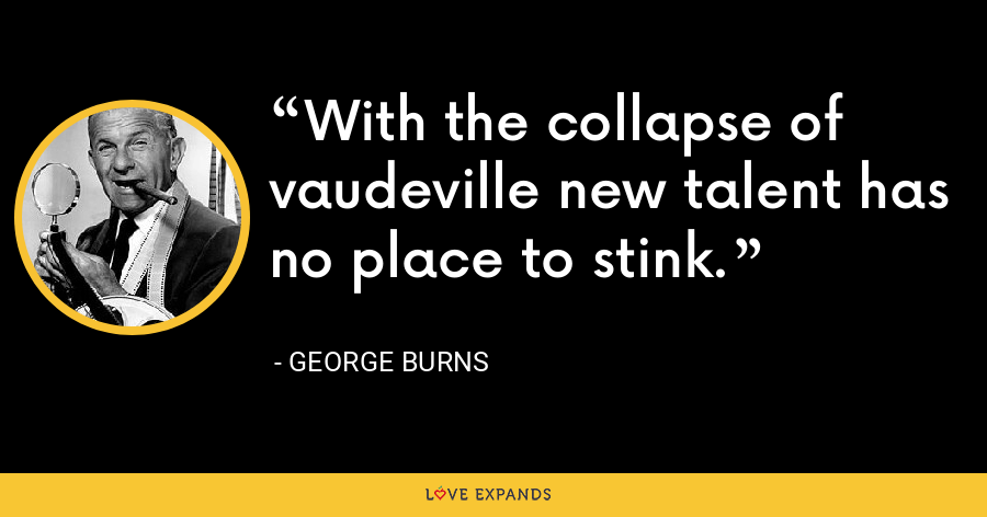 With the collapse of vaudeville new talent has no place to stink. - George Burns