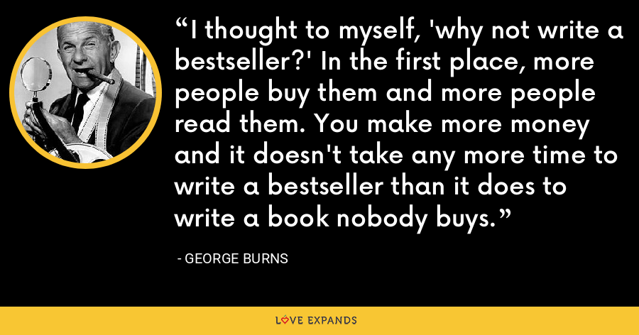 I thought to myself, 'why not write a bestseller?' In the first place, more people buy them and more people read them. You make more money and it doesn't take any more time to write a bestseller than it does to write a book nobody buys. - George Burns