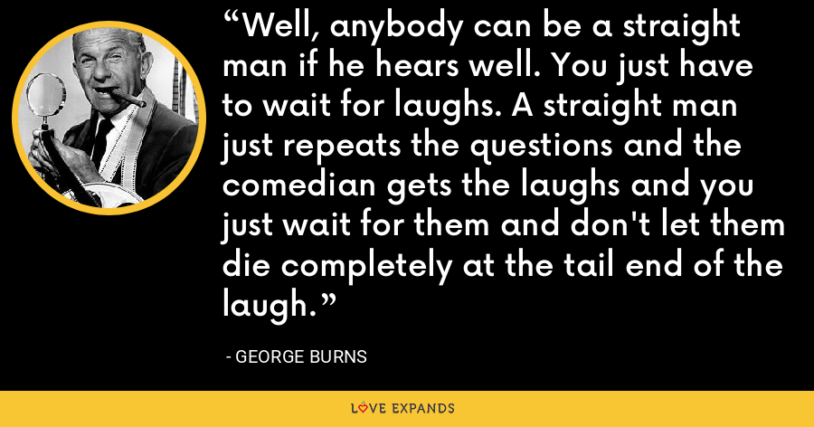 Well, anybody can be a straight man if he hears well. You just have to wait for laughs. A straight man just repeats the questions and the comedian gets the laughs and you just wait for them and don't let them die completely at the tail end of the laugh. - George Burns
