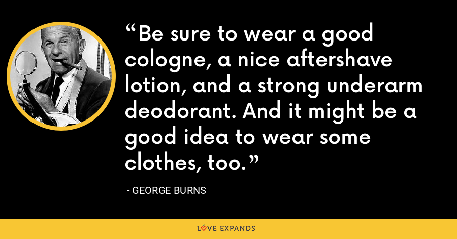 Be sure to wear a good cologne, a nice aftershave lotion, and a strong underarm deodorant. And it might be a good idea to wear some clothes, too. - George Burns