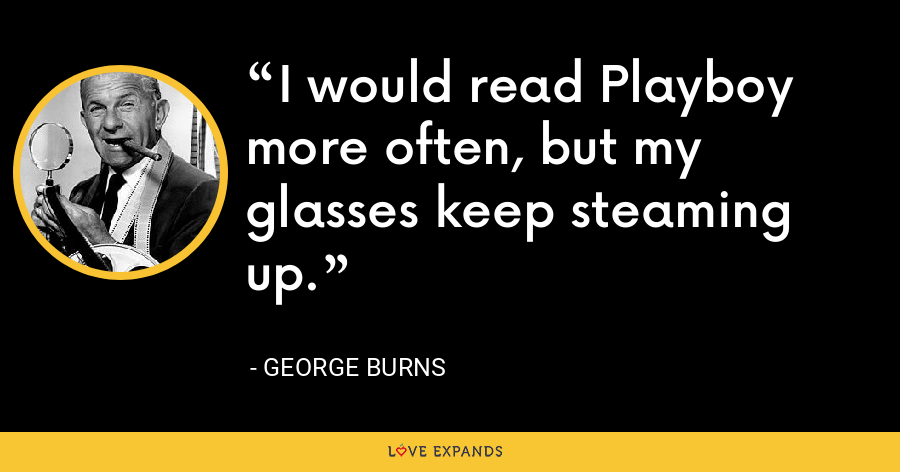 I would read Playboy more often, but my glasses keep steaming up. - George Burns
