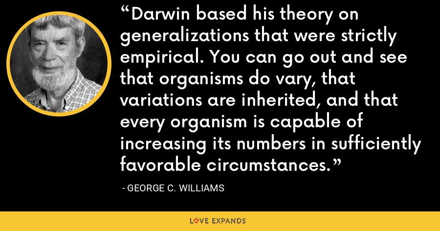 Darwin based his theory on generalizations that were strictly empirical. You can go out and see that organisms do vary, that variations are inherited, and that every organism is capable of increasing its numbers in sufficiently favorable circumstances. - George C. Williams