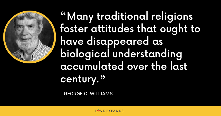 Many traditional religions foster attitudes that ought to have disappeared as biological understanding accumulated over the last century. - George C. Williams