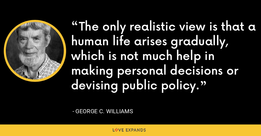 The only realistic view is that a human life arises gradually, which is not much help in making personal decisions or devising public policy. - George C. Williams