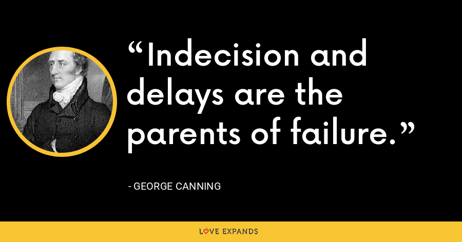 Indecision and delays are the parents of failure. - George Canning