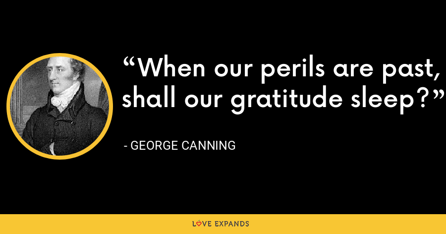 When our perils are past, shall our gratitude sleep? - George Canning