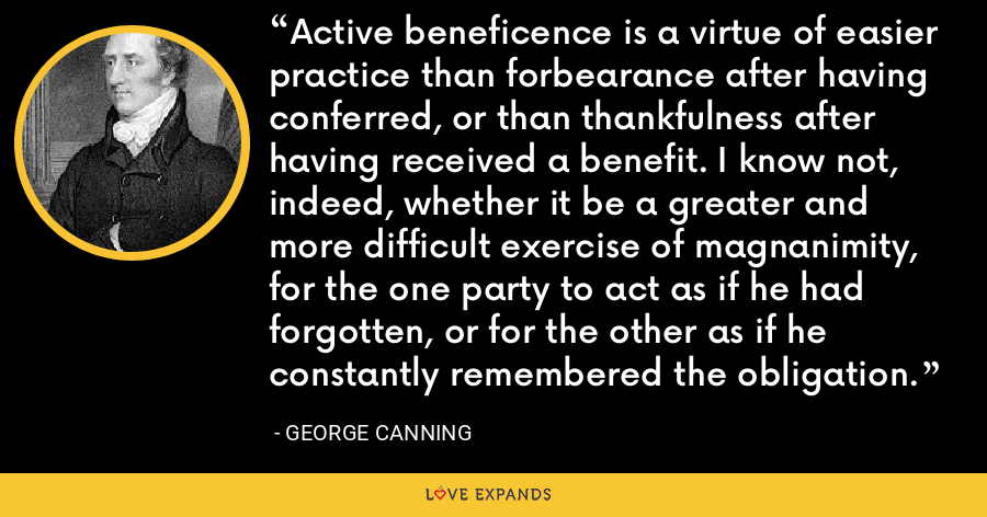Active beneficence is a virtue of easier practice than forbearance after having conferred, or than thankfulness after having received a benefit. I know not, indeed, whether it be a greater and more difficult exercise of magnanimity, for the one party to act as if he had forgotten, or for the other as if he constantly remembered the obligation. - George Canning