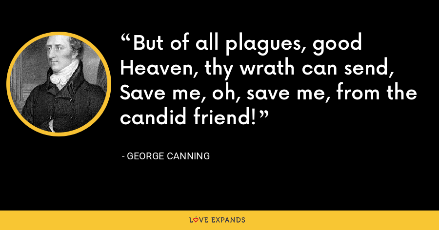 But of all plagues, good Heaven, thy wrath can send, Save me, oh, save me, from the candid friend! - George Canning