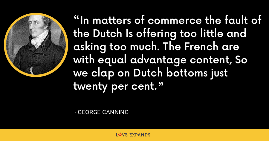 In matters of commerce the fault of the Dutch Is offering too little and asking too much. The French are with equal advantage content, So we clap on Dutch bottoms just twenty per cent. - George Canning